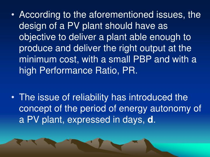 According to the aforementioned issues, the design of a PV plant should have as objective to deliver a plant able enough to produce and deliver the right output at the minimum cost, with a small PBP and with a high Performance Ratio, PR.