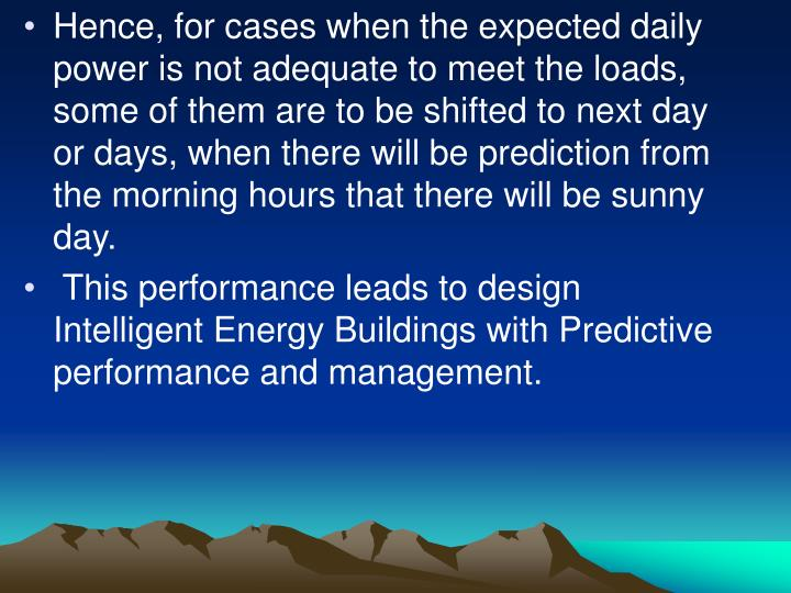 Hence, for cases when the expected daily power is not adequate to meet the loads, some of them are to be shifted to next day or days, when there will be prediction from the morning hours that there will be sunny day.