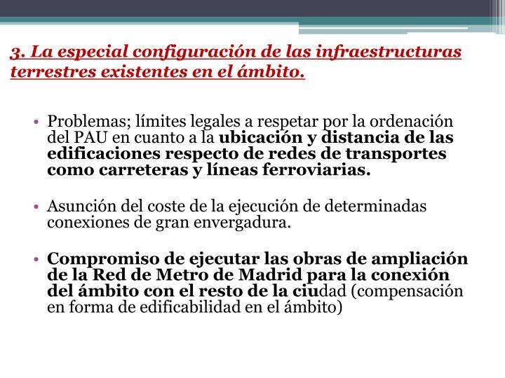 3. La especial configuración de las infraestructuras terrestres existentes en el ámbito.