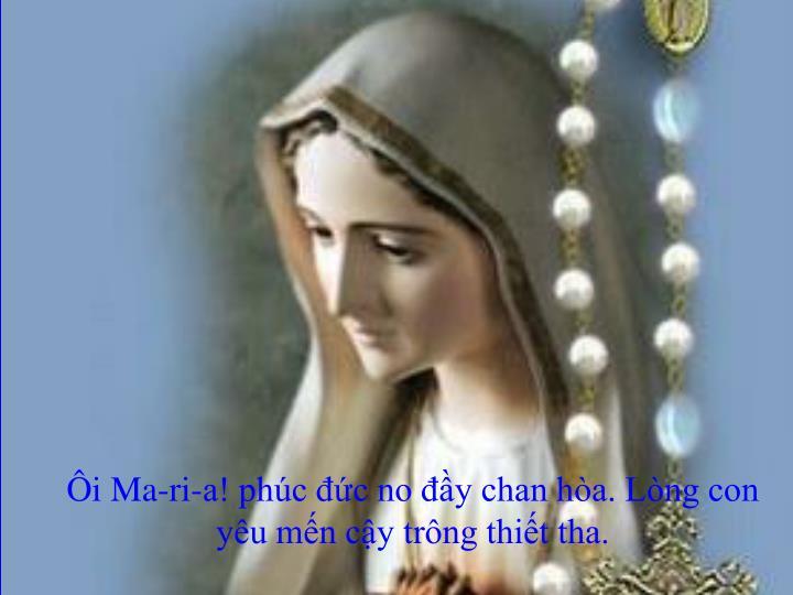 Ôi Ma-ri-a! phúc đức no đầy chan hòa. Lòng con yêu mến cậy trông thiết tha.
