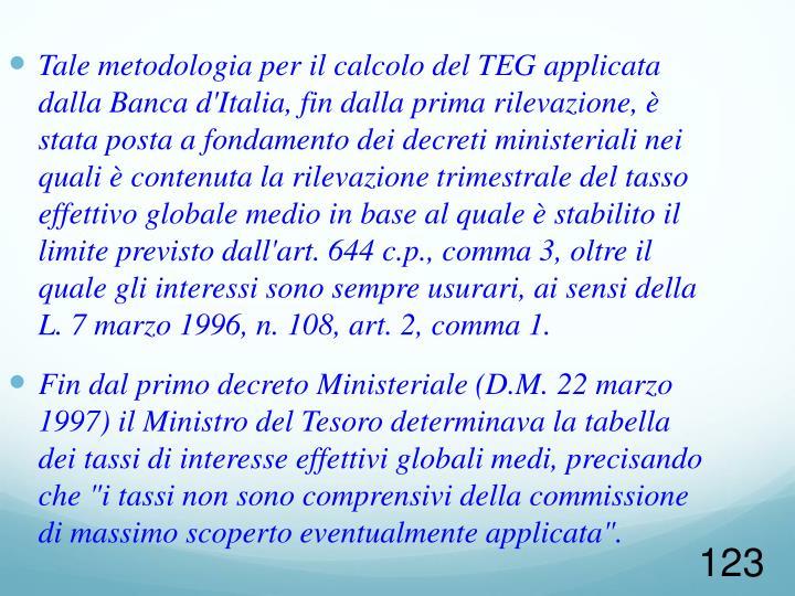 Tale metodologia per il calcolo del TEG applicata dalla Banca d'Italia, fin dalla prima rilevazione, è stata posta a fondamento dei decreti ministeriali nei quali è contenuta la rilevazione trimestrale del tasso effettivo globale medio in base al quale è stabilito il limite previsto dall'art. 644 c.p., comma 3, oltre il quale gli interessi sono sempre usurari, ai sensi della L. 7 marzo 1996, n. 108, art. 2, comma 1.