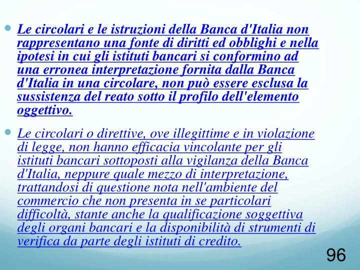 Le circolari e le istruzioni della Banca d'Italia non rappresentano una fonte di diritti ed obblighi e nella ipotesi in cui gli istituti bancari si conformino ad una erronea interpretazione fornita dalla Banca d'Italia in una circolare, non può essere esclusa la sussistenza del reato sotto il profilo dell'elemento oggettivo.