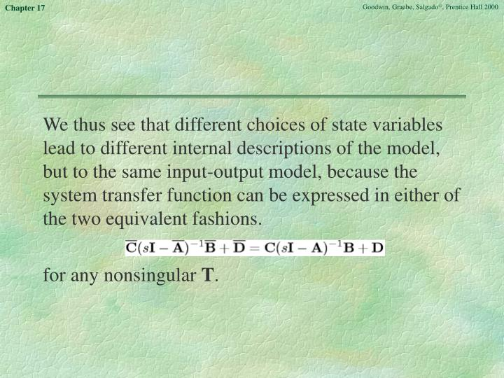 We thus see that different choices of state variables lead to different internal descriptions of the model, but to the same input-output model, because the system transfer function can be expressed in either of the two equivalent fashions.
