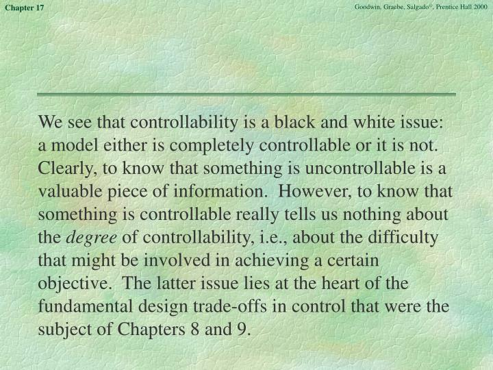 We see that controllability is a black and white issue:  a model either is completely controllable or it is not.  Clearly, to know that something is uncontrollable is a valuable piece of information.  However, to know that something is controllable really tells us nothing about the