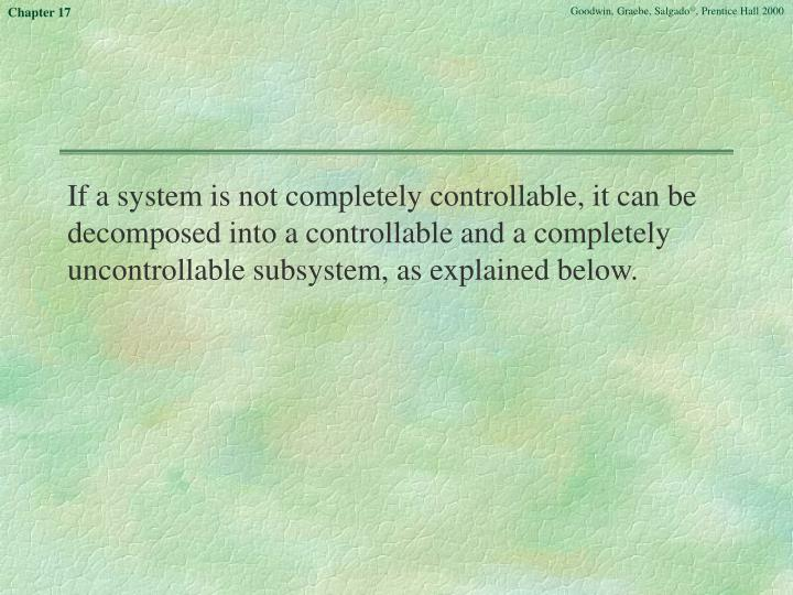 If a system is not completely controllable, it can be decomposed into a controllable and a completely uncontrollable subsystem, as explained below.