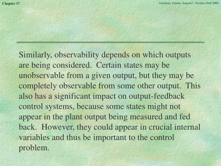 Similarly, observability depends on which outputs are being considered.  Certain states may be unobservable from a given output, but they may be completely observable from some other output.  This also has a significant impact on output-feedback control systems, because some states might not appear in the plant output being measured and fed back.  However, they could appear in crucial internal variables and thus be important to the control problem.