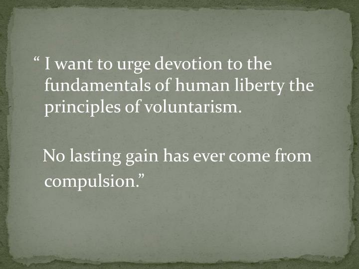""""""" I want to urge devotion to the fundamentals of human liberty the principles of voluntarism."""