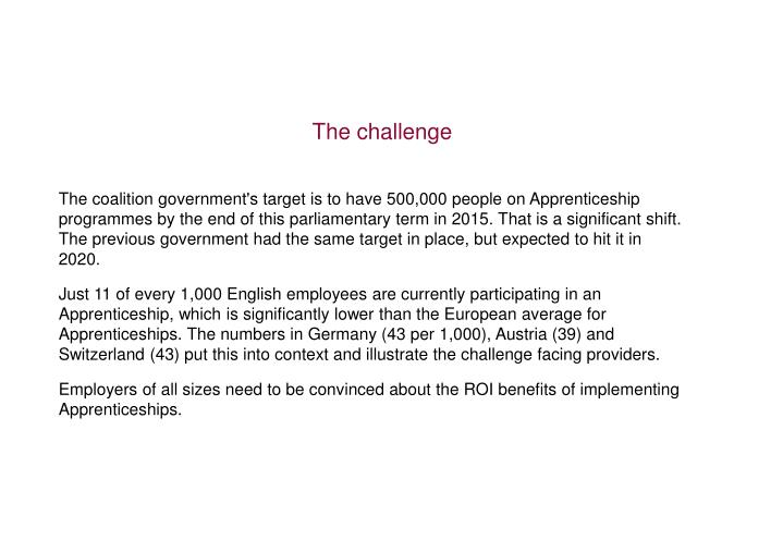 The coalition government's target is to have 500,000 people on Apprenticeship programmes by the end of this parliamentary term in 2015. That is a significant shift. The previous government had the same target in place, but expected to hit it in 2020.
