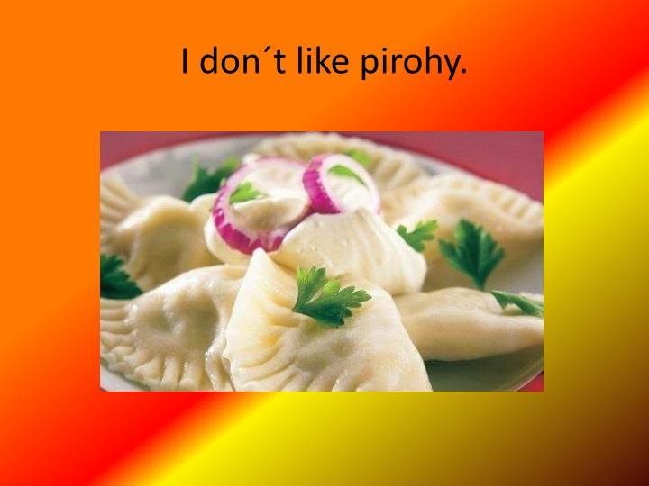 I don´t like pirohy.