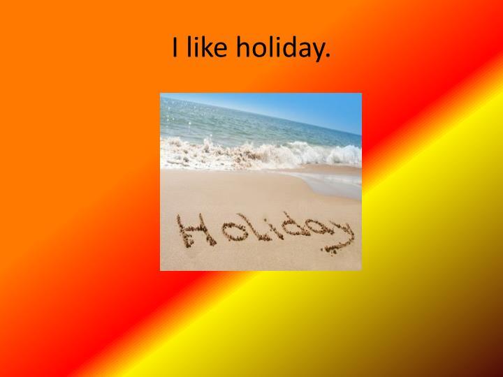I like holiday.