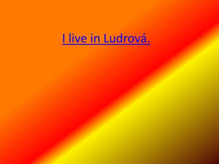 I live in Ludrová.