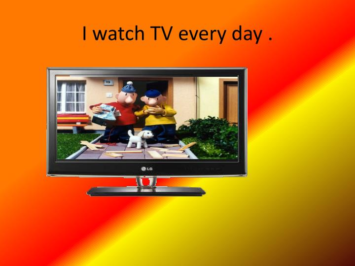 I watch TV every day .