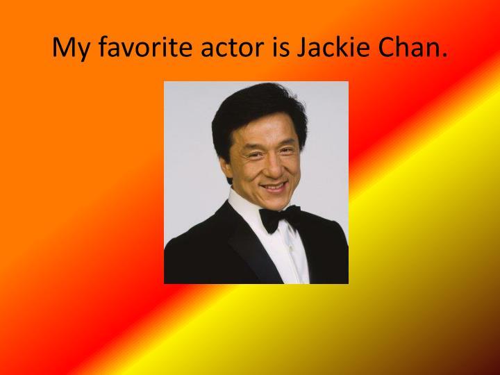 My favorite actor is Jackie Chan.