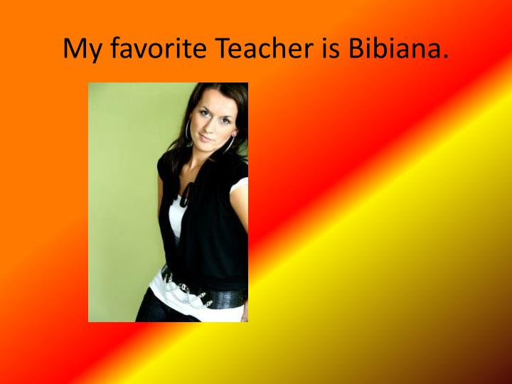 My favorite Teacher is Bibiana.