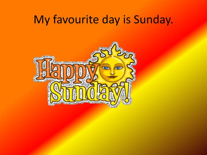 My favourite day is Sunday.