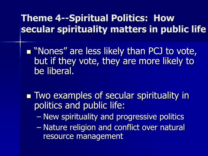 Theme 4--Spiritual Politics:  How secular spirituality matters in public life
