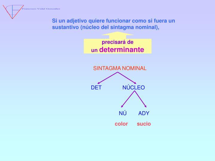 Si un adjetivo quiere funcionar como si fuera un sustantivo (núcleo del sintagma nominal),