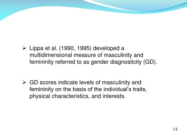 Lippa et al. (1990, 1995) developed a 	multidimensional measure of masculinity and 	femininity referred to as gender diagnosticity (GD).
