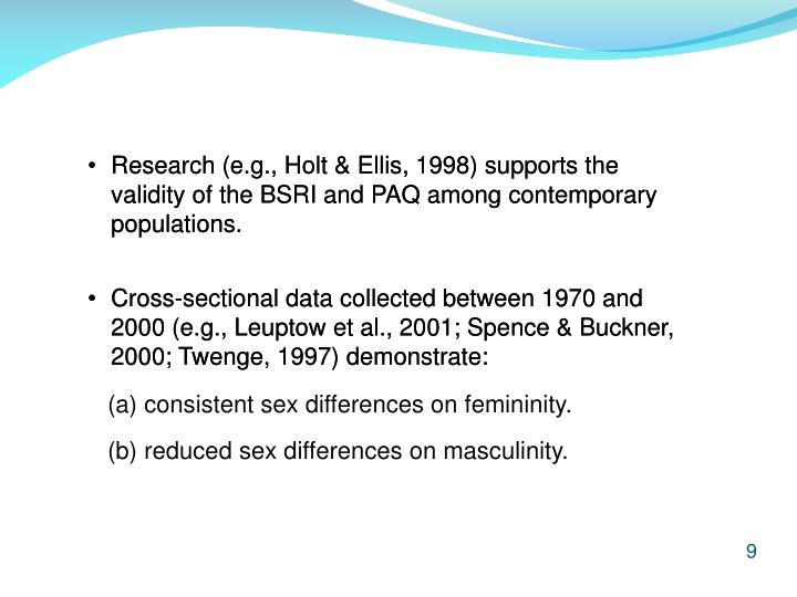 Research (e.g., Holt & Ellis, 1998) supports the 	validity of the BSRI and PAQ among contemporary 	populations.
