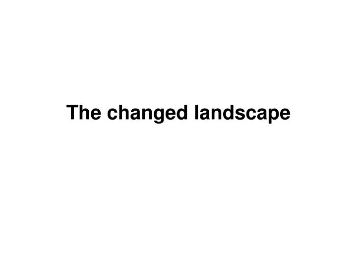 The changed landscape