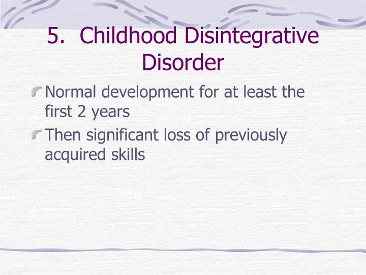 5.  Childhood Disintegrative Disorder