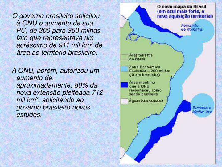 - O governo brasileiro solicitou à ONU o aumento de sua PC, de 200 para 350 milhas, fato que representava um acréscimo de 911 mil km