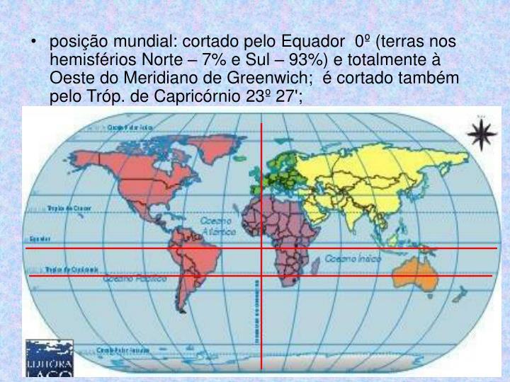 posição mundial: cortado pelo Equador  0º (terras nos hemisférios Norte – 7% e Sul – 93%) e totalmente à Oeste do Meridiano de Greenwich;  é cortado também pelo Tróp. de Capricórnio 23º 27';