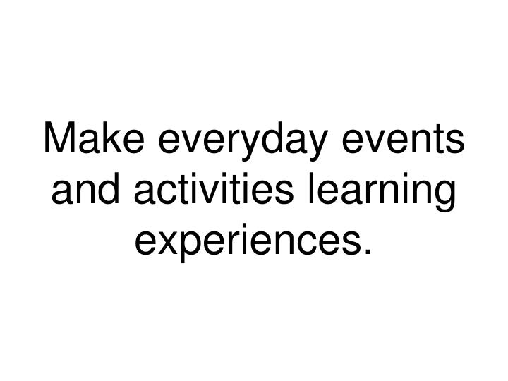 Make everyday events and activities learning experiences.