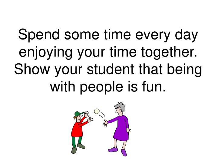 Spend some time every day enjoying your time together.  Show your student that being with people is fun.