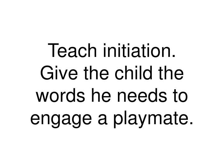Teach initiation.