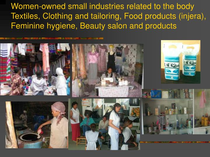 Women-owned small industries related to the body Textiles, Clothing and tailoring, Food products (injera), Feminine hygiene, Beauty salon and products