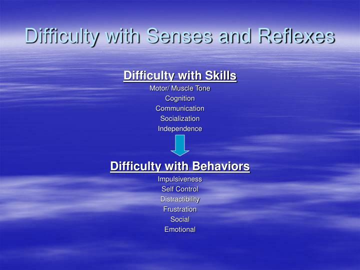 Difficulty with Senses and Reflexes