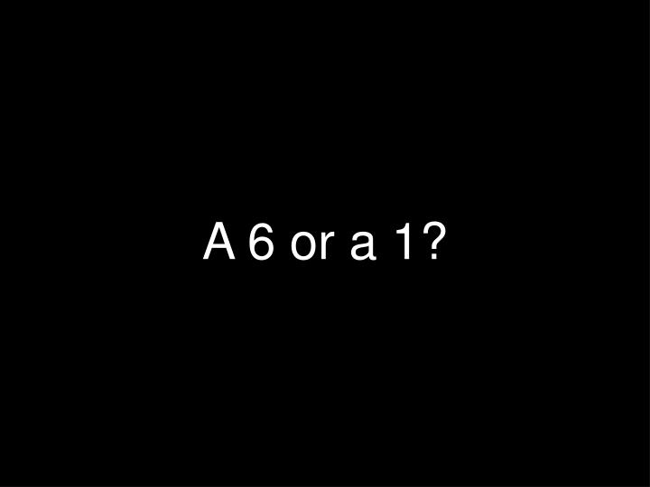 A 6 or a 1?