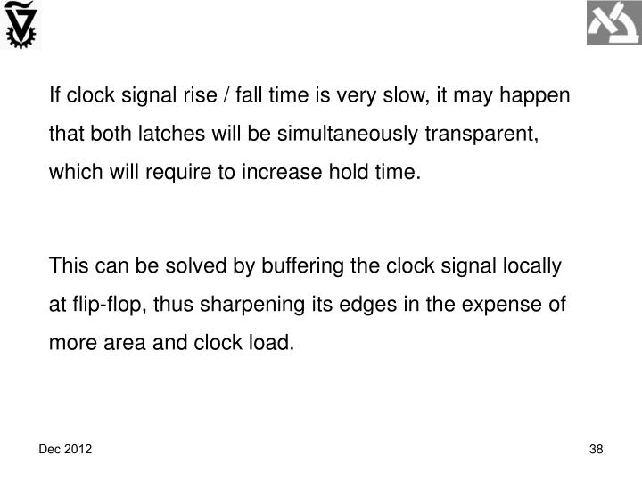 If clock signal rise / fall time is very slow, it may happen that both latches will be simultaneously transparent, which will require to increase hold time.