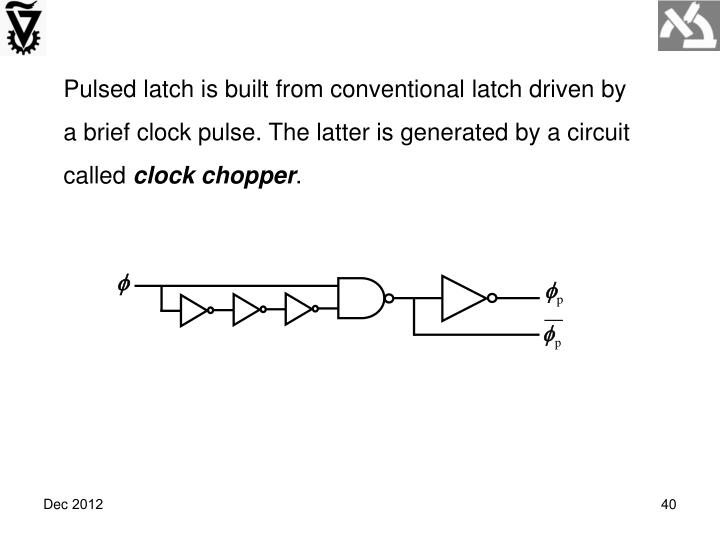 Pulsed latch is built from conventional latch driven by a brief clock pulse. The latter is generated by a circuit called