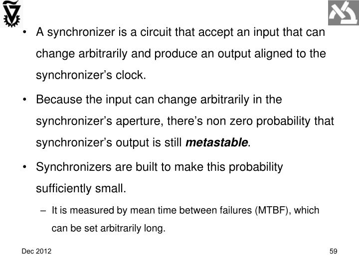 A synchronizer is a circuit that accept an input that can change arbitrarily and produce an output aligned to the synchronizer's clock.
