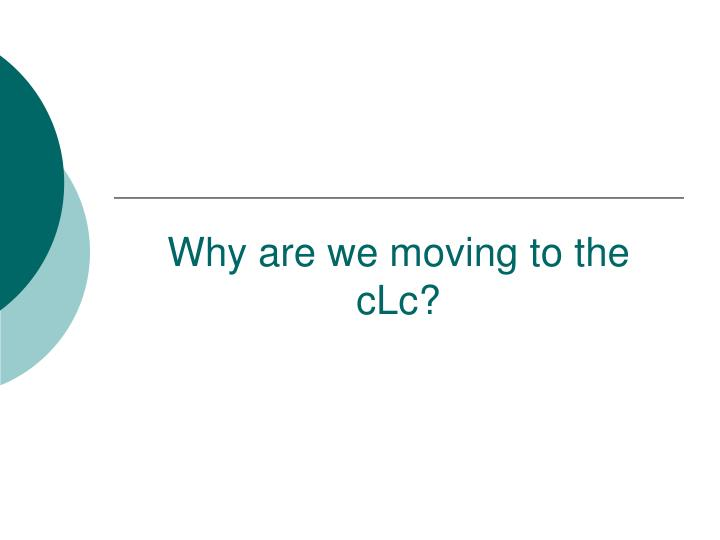 Why are we moving to the cLc?