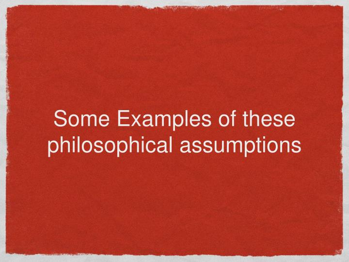 Some Examples of these philosophical assumptions