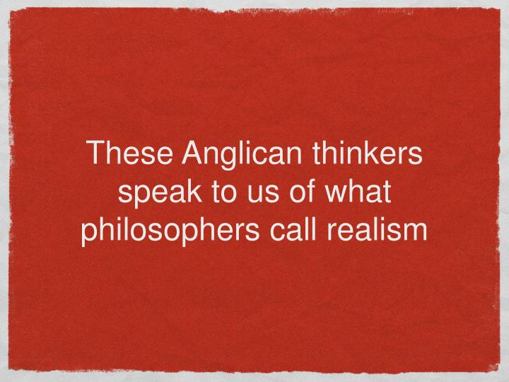 These Anglican thinkers speak to us of what philosophers call realism