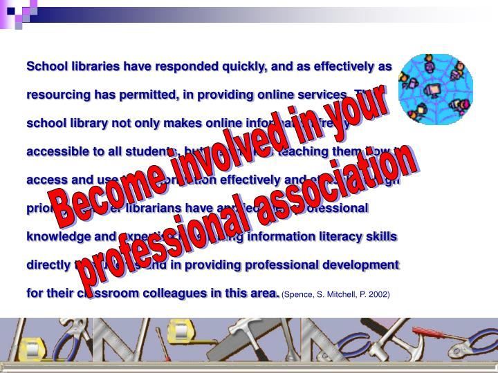 School libraries have responded quickly, and as effectively as resourcing has permitted, in providing online services. The school library not only makes online information freely accessible to all students, but also makes teaching them how to access and use that information effectively and ethically a high priority. Teacher librarians have applied their professional knowledge and expertise in teaching information literacy skills directly to students and in providing professional development for their classroom colleagues in this area.