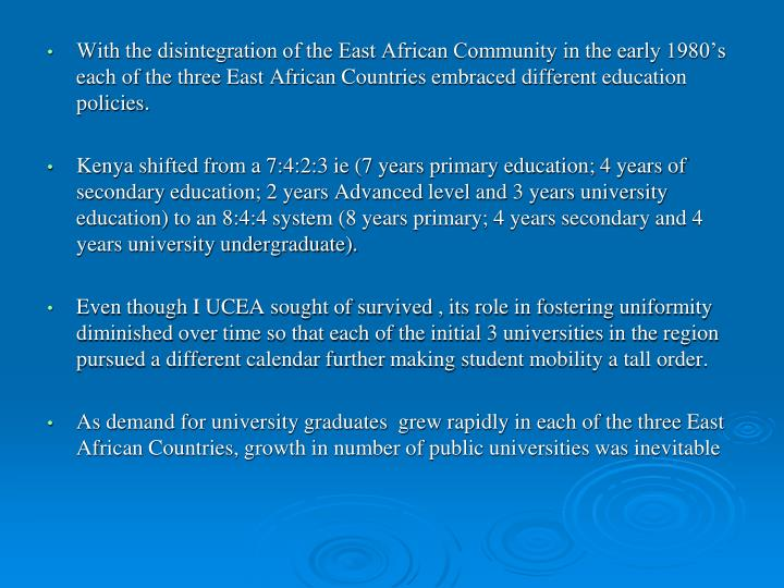With the disintegration of the East African Community in the early 1980's each of the three East African Countries embraced different education policies