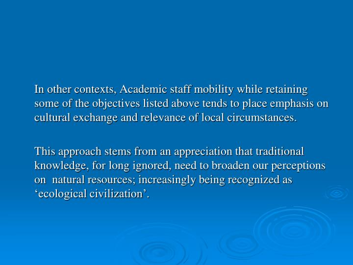 In other contexts, Academic staff mobility while retaining some of the objectives listed above tends to place emphasis on cultural exchange and relevance of local circumstances.