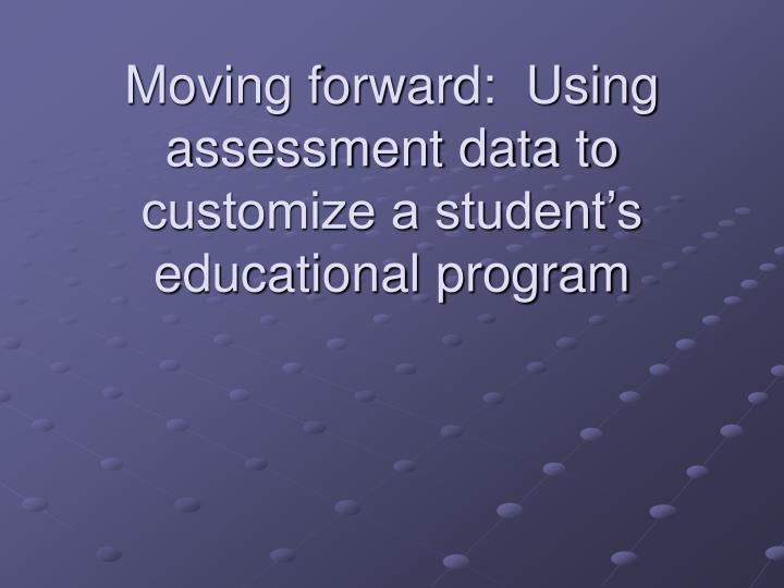 Moving forward:  Using assessment data to customize a student's educational program