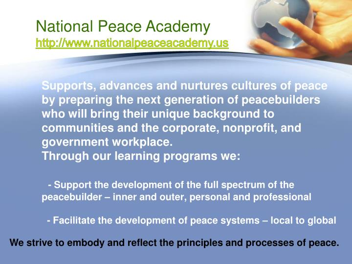 Supports, advances and nurtures cultures of peace by preparing the next generation of peacebuilders who will bring their unique background to communities and the corporate, nonprofit, and government workplace.