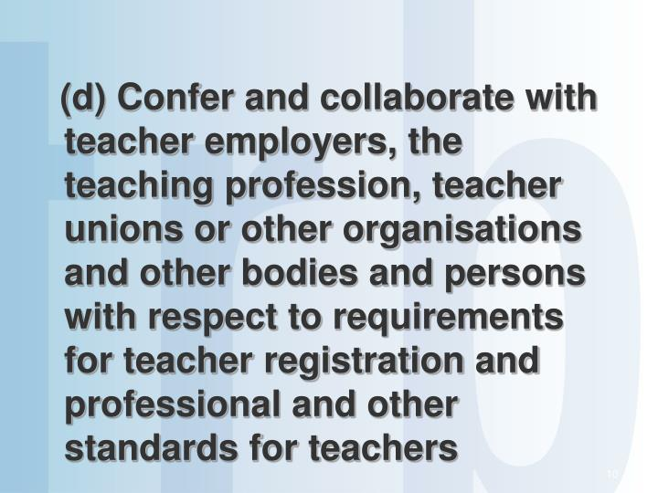 (d) Confer and collaborate with teacher employers, the teaching profession, teacher unions or other organisations and other bodies and persons with respect to requirements for teacher registration and professional and other standards for teachers