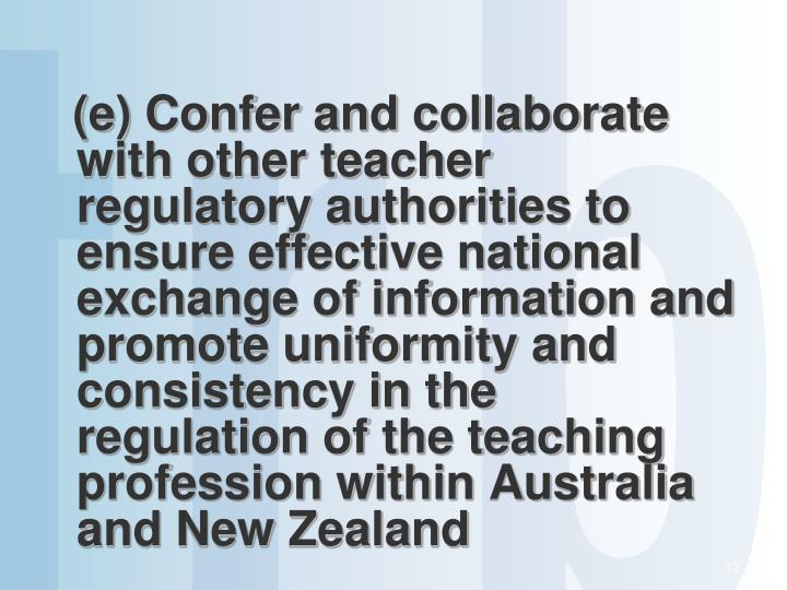 (e) Confer and collaborate with other teacher regulatory authorities to ensure effective national exchange of information and promote uniformity and consistency in the regulation of the teaching profession within Australia and New Zealand