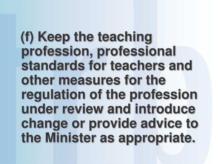 (f) Keep the teaching profession, professional standards for teachers and other measures for the regulation of the profession under review and introduce change or provide advice to the Minister as appropriate.