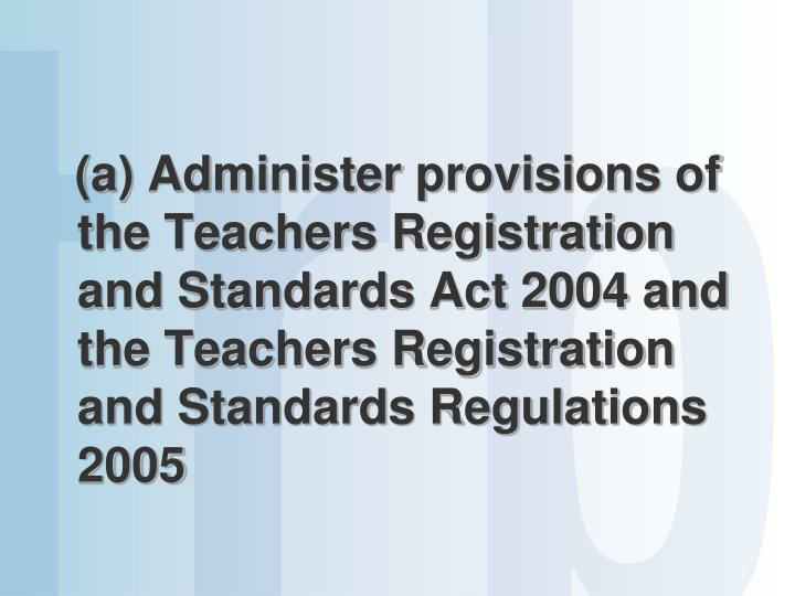 (a) Administer provisions of the Teachers Registration and Standards Act 2004 and the Teachers Registration and Standards Regulations 2005