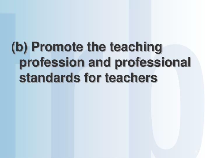 (b) Promote the teaching profession and professional standards for teachers