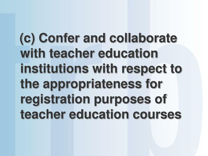 (c) Confer and collaborate with teacher education institutions with respect to the appropriateness for registration purposes of teacher education courses